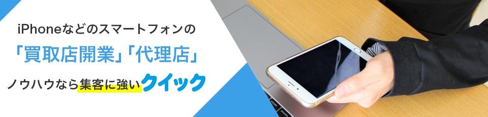 iPhoneなどのスマートフォンの買取店開業、代理店、ノウハウなら集客に強いクイック