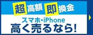 「超高額」「即換金」スマホ・iPhone高く売るなら!