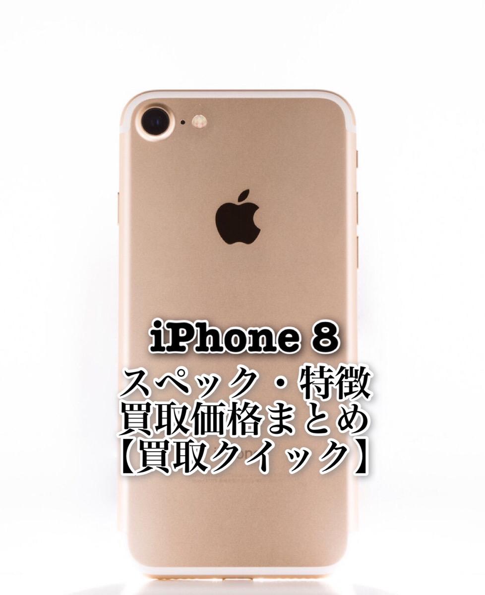 iPhone8のスペックや特徴、買取価格まとめ【買取クイック】